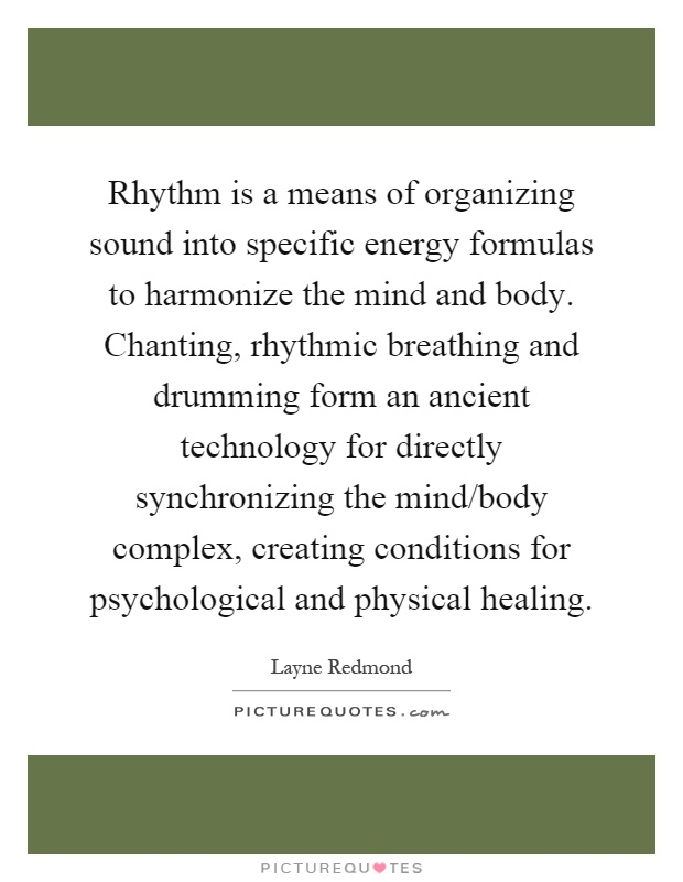 Rhythm is a means of organizing sound into specific energy formulas to harmonize the mind and body. Chanting, rhythmic breathing and drumming form an ancient technology for directly synchronizing the mind/body complex, creating conditions for psychological and physical healing Picture Quote #1