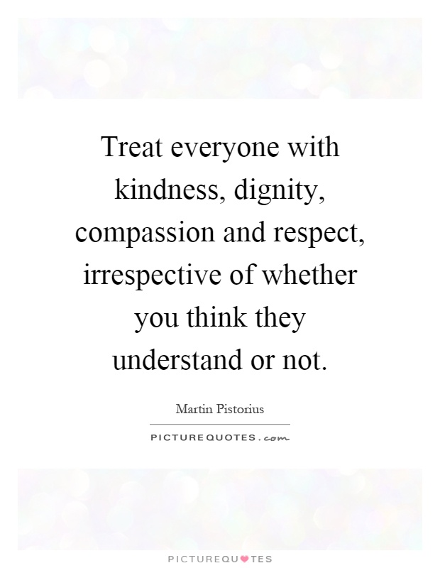 Treat everyone with kindness, dignity, compassion and respect, irrespective of whether you think they understand or not Picture Quote #1