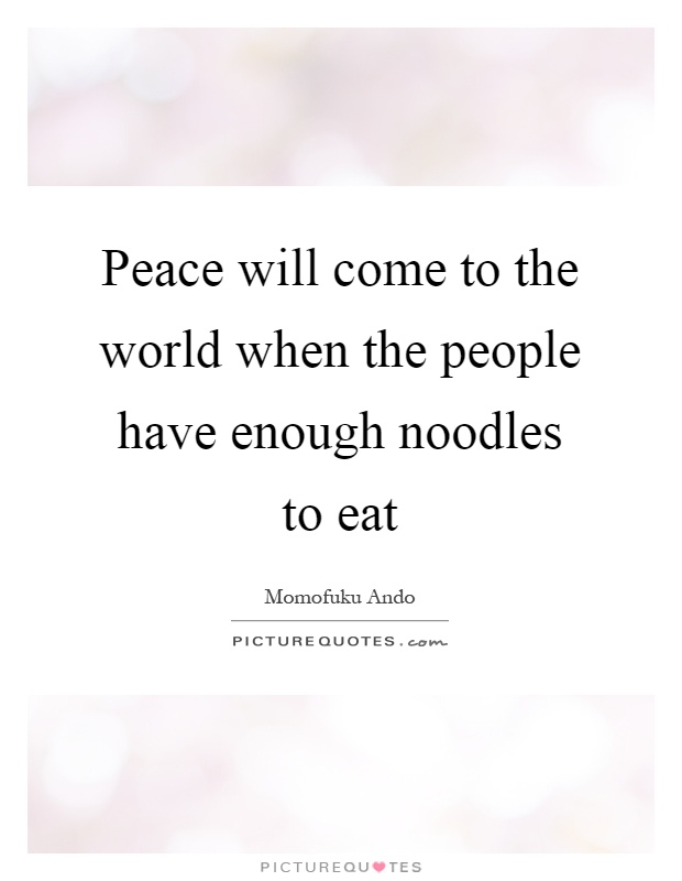 Peace will come to the world when the people have enough noodles to eat Picture Quote #1
