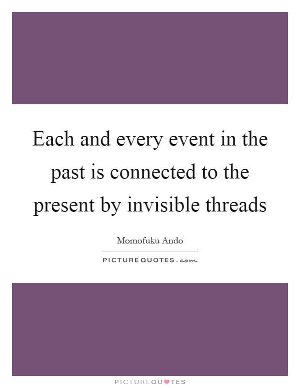Each and every event in the past is connected to the present by invisible threads Picture Quote #1