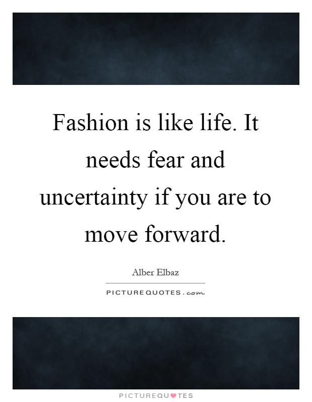 Fashion is like life. It needs fear and uncertainty if you are to move forward Picture Quote #1