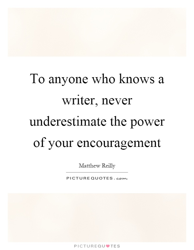 To anyone who knows a writer, never underestimate the power of your encouragement Picture Quote #1
