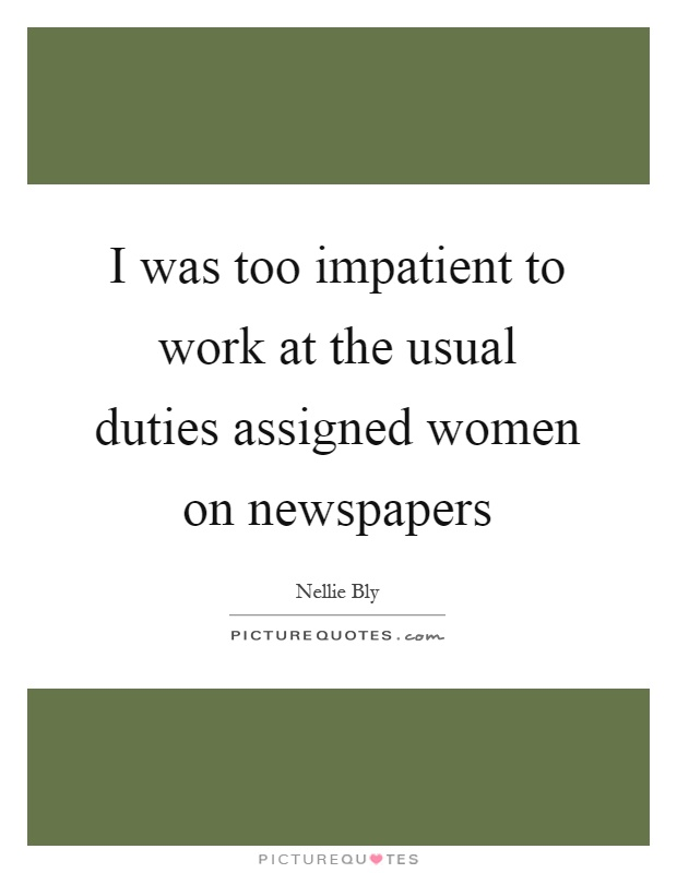 I was too impatient to work at the usual duties assigned women on newspapers Picture Quote #1