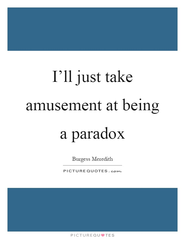 I'll just take amusement at being a paradox Picture Quote #1