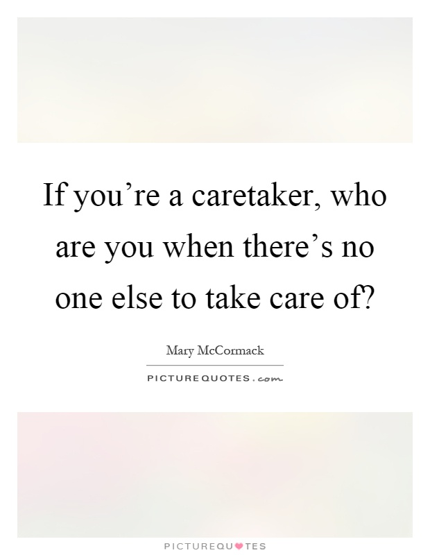 If you're a caretaker, who are you when there's no one else to take care of? Picture Quote #1