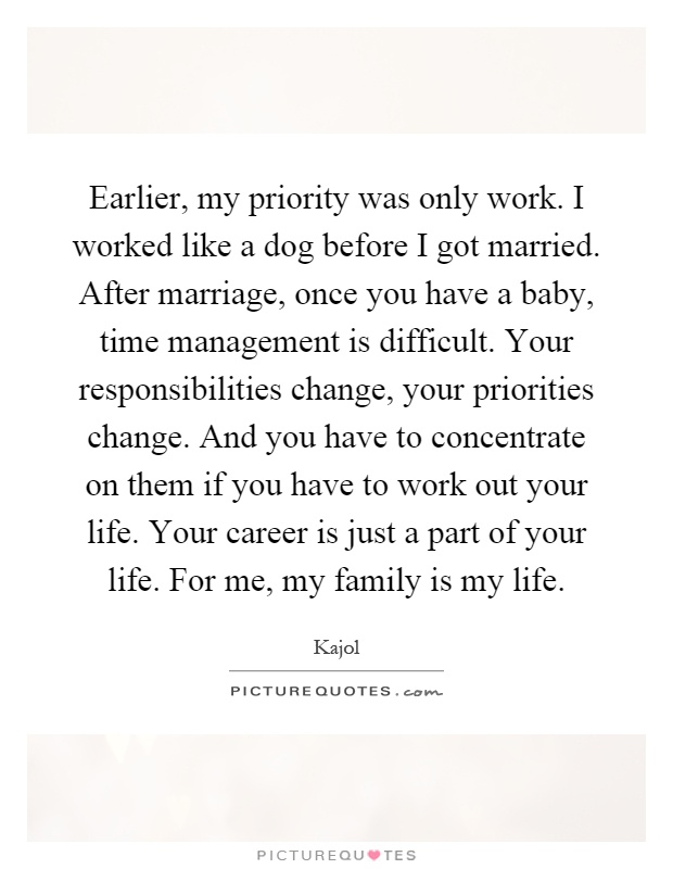 Earlier, my priority was only work. I worked like a dog before I got married. After marriage, once you have a baby, time management is difficult. Your responsibilities change, your priorities change. And you have to concentrate on them if you have to work out your life. Your career is just a part of your life. For me, my family is my life Picture Quote #1