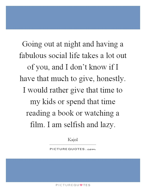 Going out at night and having a fabulous social life takes a lot out of you, and I don't know if I have that much to give, honestly. I would rather give that time to my kids or spend that time reading a book or watching a film. I am selfish and lazy Picture Quote #1