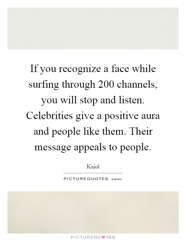 If you recognize a face while surfing through 200 channels, you will stop and listen. Celebrities give a positive aura and people like them. Their message appeals to people Picture Quote #1