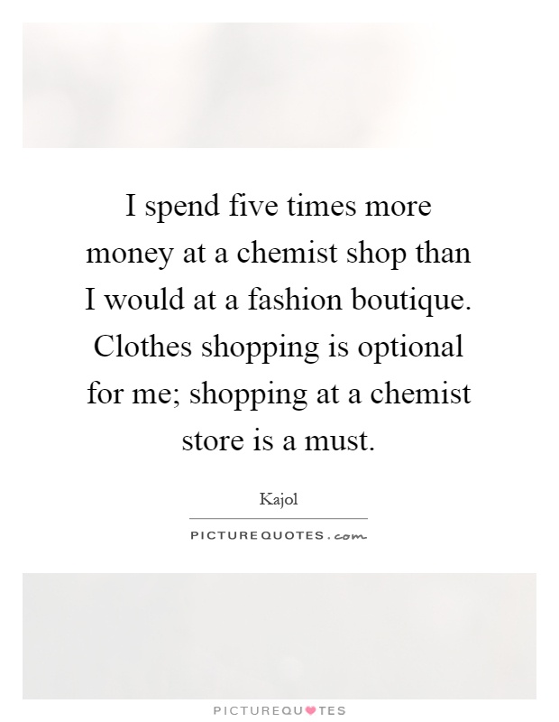 I spend five times more money at a chemist shop than I would at a fashion boutique. Clothes shopping is optional for me; shopping at a chemist store is a must Picture Quote #1