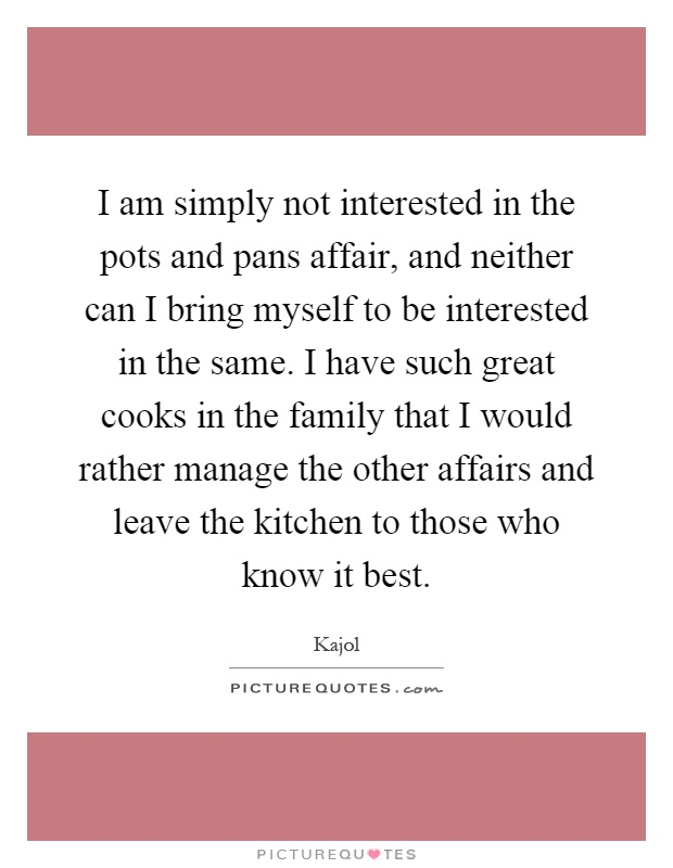 I am simply not interested in the pots and pans affair, and neither can I bring myself to be interested in the same. I have such great cooks in the family that I would rather manage the other affairs and leave the kitchen to those who know it best Picture Quote #1