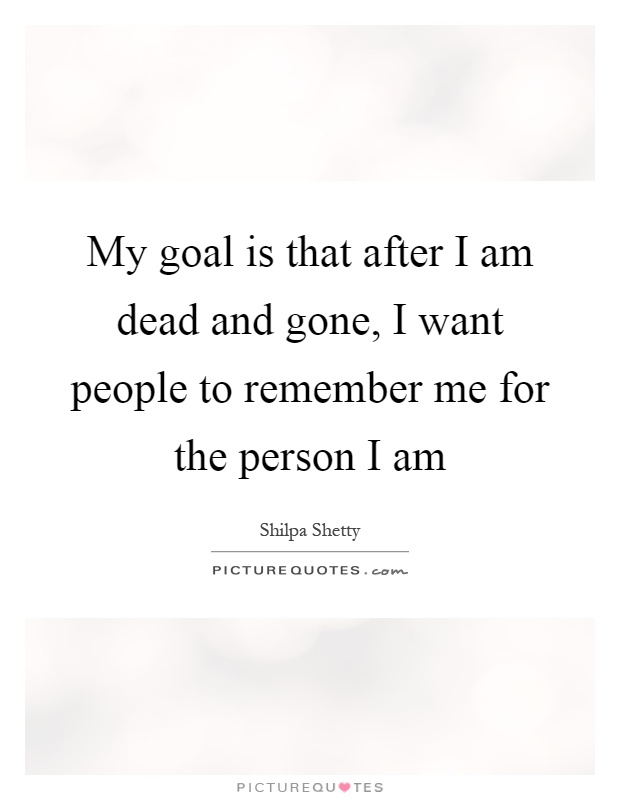 My goal is that after I am dead and gone, I want people to remember me for the person I am Picture Quote #1