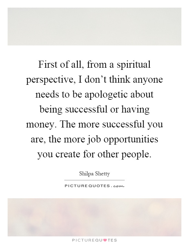 First of all, from a spiritual perspective, I don't think anyone needs to be apologetic about being successful or having money. The more successful you are, the more job opportunities you create for other people Picture Quote #1