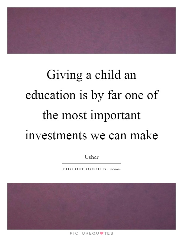 Giving a child an education is by far one of the most important investments we can make Picture Quote #1