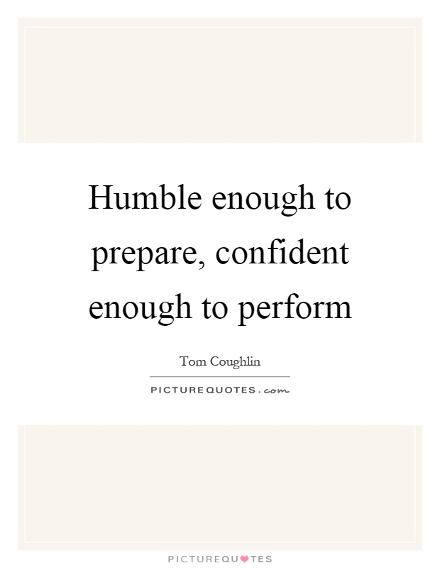 Humble enough to prepare, confident enough to perform Picture Quote #1