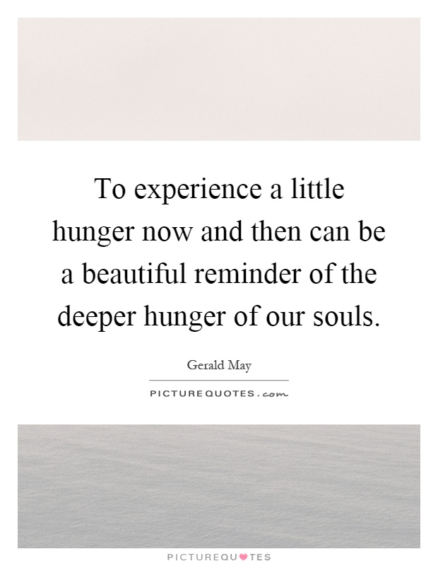 To experience a little hunger now and then can be a beautiful reminder of the deeper hunger of our souls Picture Quote #1