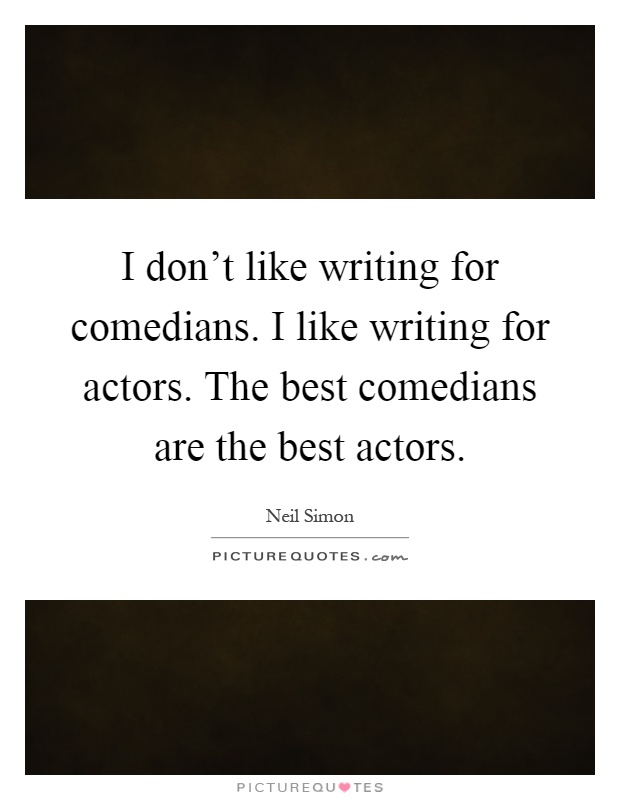 I don't like writing for comedians. I like writing for actors. The best comedians are the best actors Picture Quote #1