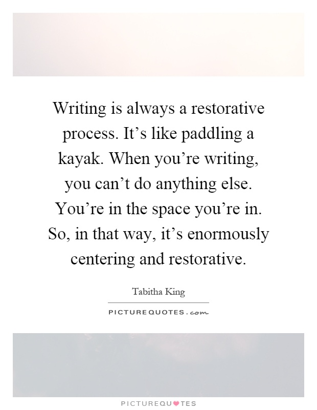 Writing is always a restorative process. It's like paddling a kayak. When you're writing, you can't do anything else. You're in the space you're in. So, in that way, it's enormously centering and restorative Picture Quote #1