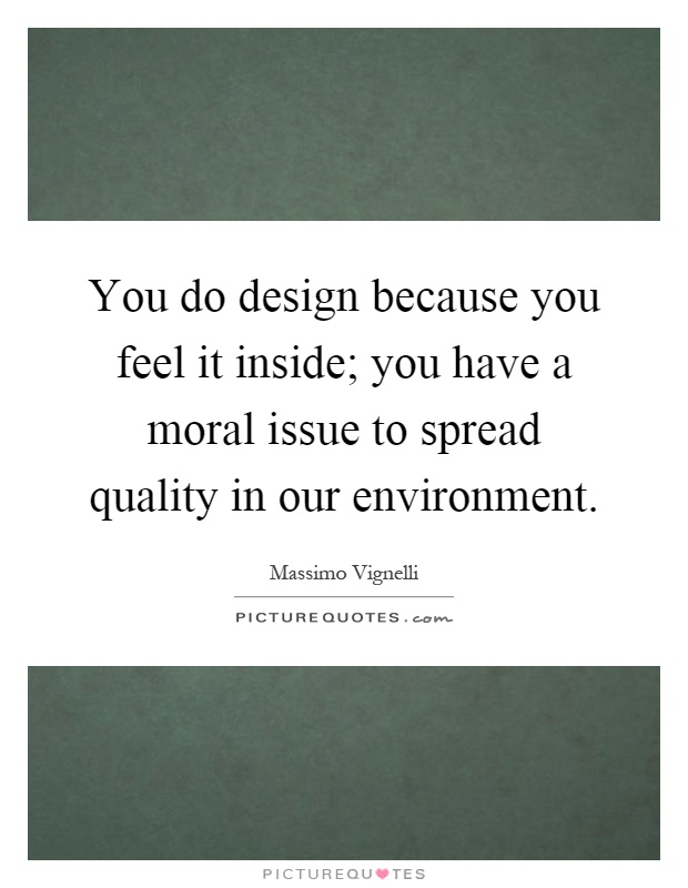 You do design because you feel it inside; you have a moral issue to spread quality in our environment Picture Quote #1