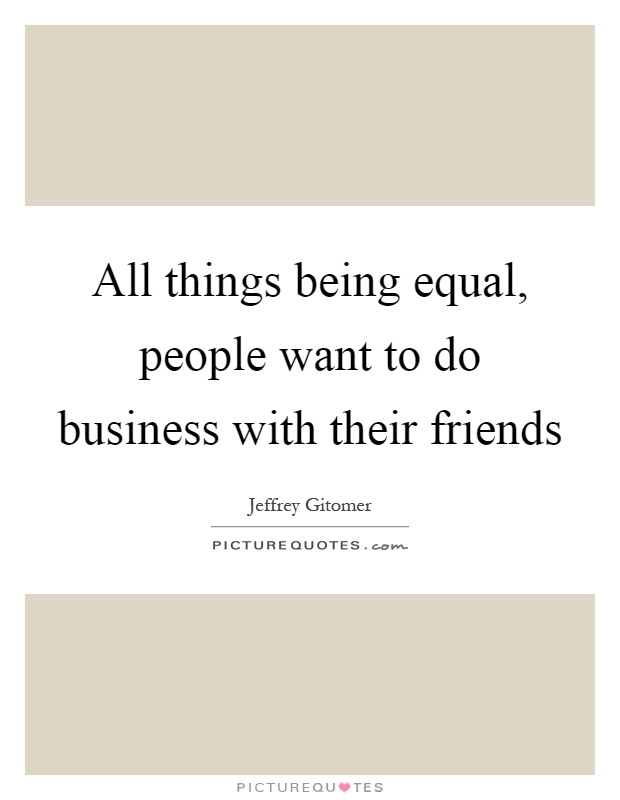 All things being equal, people want to do business with their friends Picture Quote #1