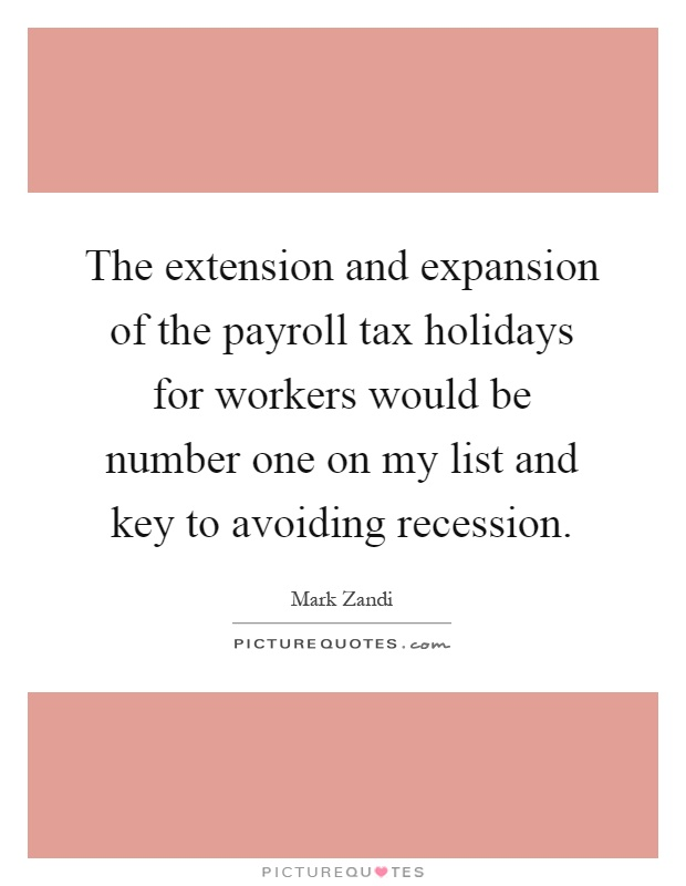 The extension and expansion of the payroll tax holidays for workers would be number one on my list and key to avoiding recession Picture Quote #1