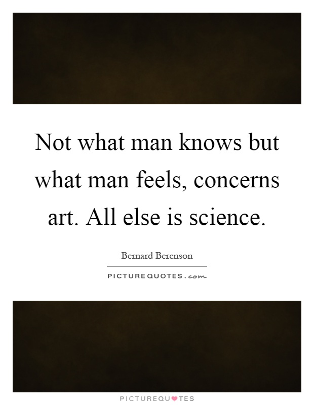 Not what man knows but what man feels, concerns art. All else is science Picture Quote #1