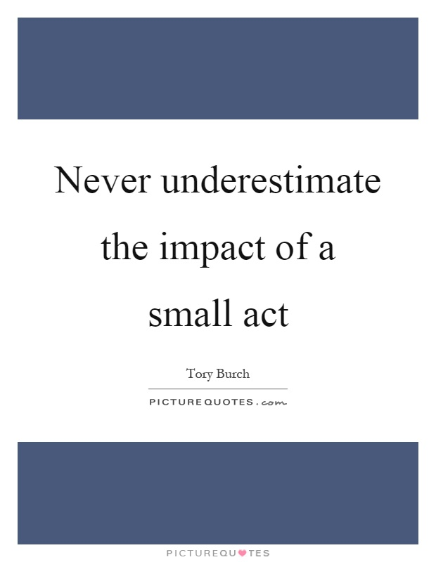 Never underestimate the impact of a small act Picture Quote #1