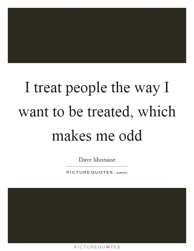 I treat people the way I want to be treated, which makes me odd Picture Quote #1