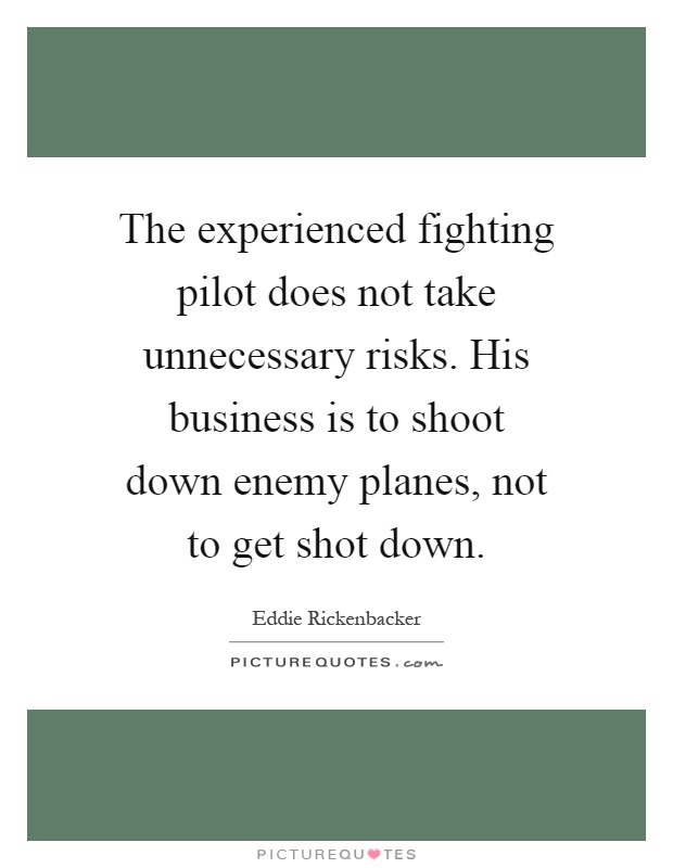 The experienced fighting pilot does not take unnecessary risks. His business is to shoot down enemy planes, not to get shot down Picture Quote #1