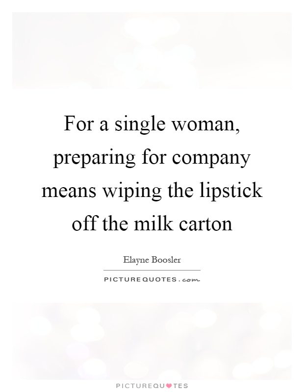 For a single woman, preparing for company means wiping the lipstick off the milk carton Picture Quote #1