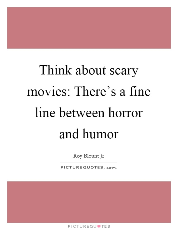 Think about scary movies: There's a fine line between horror and humor Picture Quote #1