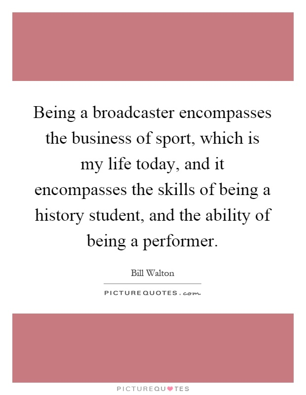 Being a broadcaster encompasses the business of sport, which is my life today, and it encompasses the skills of being a history student, and the ability of being a performer Picture Quote #1