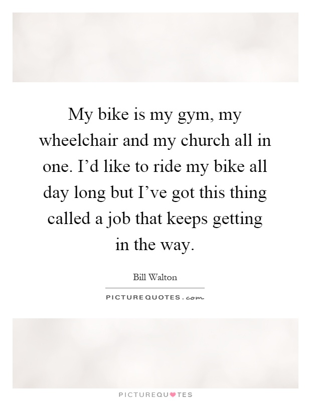 My bike is my gym, my wheelchair and my church all in one. I'd like to ride my bike all day long but I've got this thing called a job that keeps getting in the way Picture Quote #1