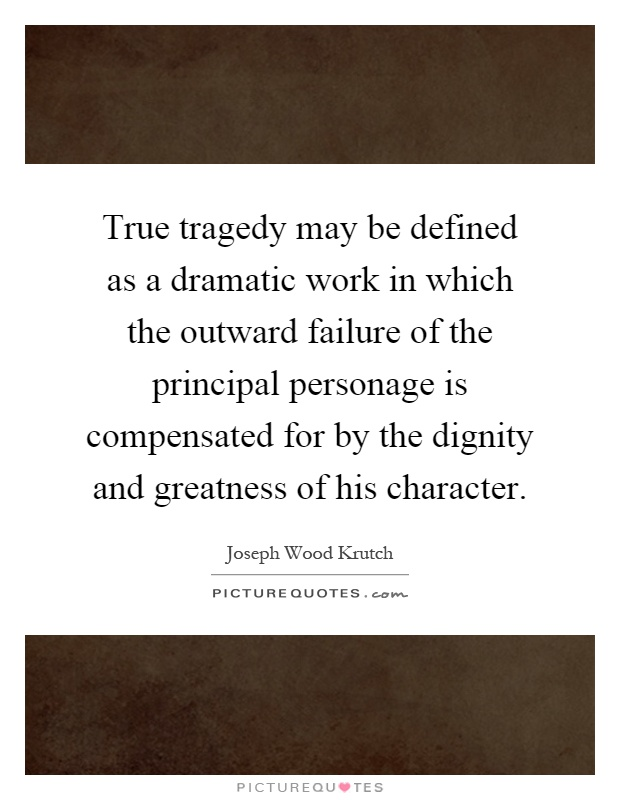 True tragedy may be defined as a dramatic work in which the outward failure of the principal personage is compensated for by the dignity and greatness of his character Picture Quote #1