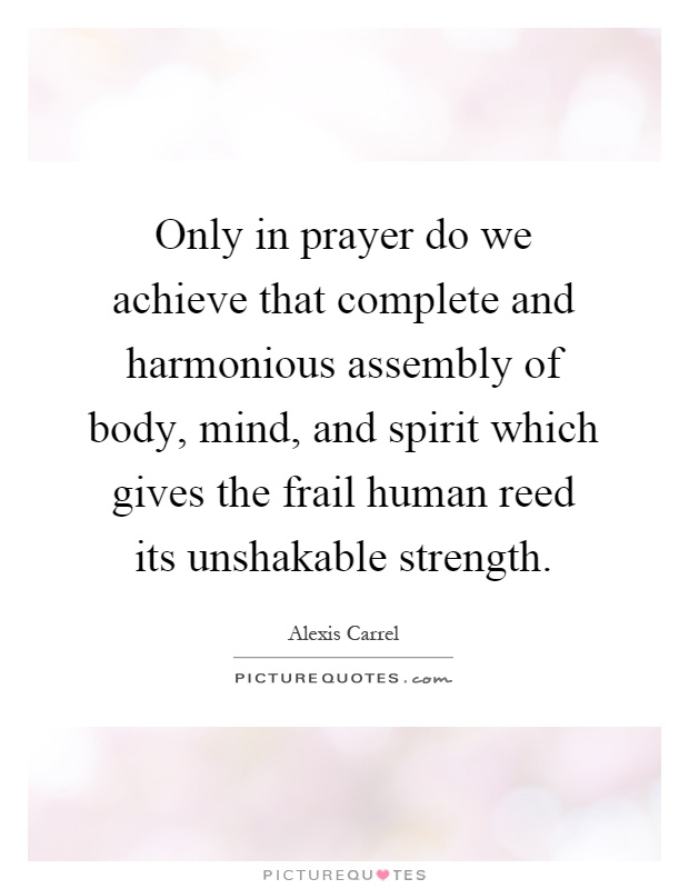 Only in prayer do we achieve that complete and harmonious assembly of body, mind, and spirit which gives the frail human reed its unshakable strength Picture Quote #1