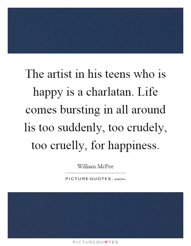 The artist in his teens who is happy is a charlatan. Life comes bursting in all around lis too suddenly, too crudely, too cruelly, for happiness Picture Quote #1