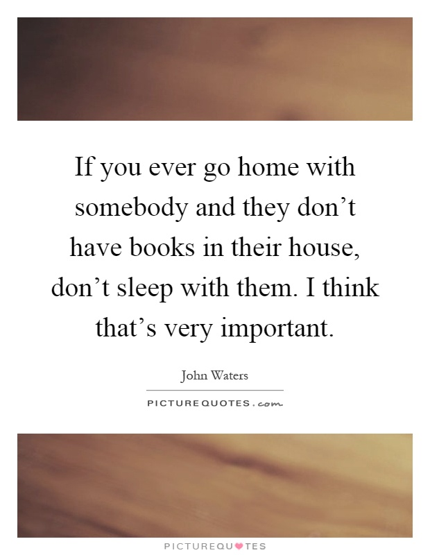 If you ever go home with somebody and they don't have books in their house, don't sleep with them. I think that's very important Picture Quote #1