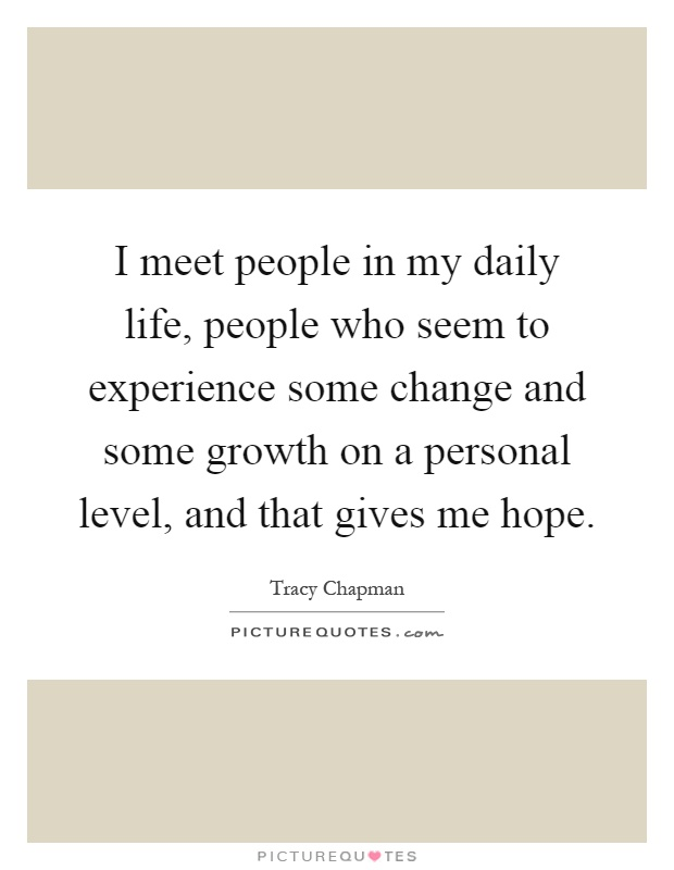 I meet people in my daily life, people who seem to experience some change and some growth on a personal level, and that gives me hope Picture Quote #1