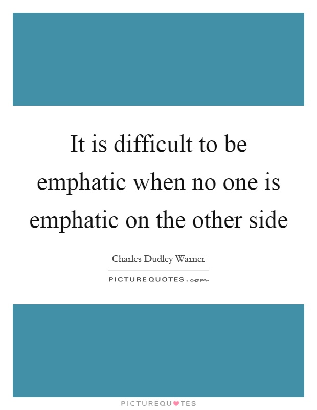 It is difficult to be emphatic when no one is emphatic on the other side Picture Quote #1