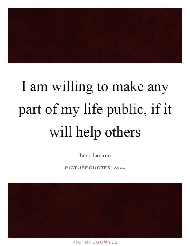 I am willing to make any part of my life public, if it will help others Picture Quote #1