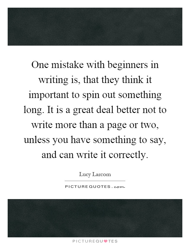 One mistake with beginners in writing is, that they think it important to spin out something long. It is a great deal better not to write more than a page or two, unless you have something to say, and can write it correctly Picture Quote #1