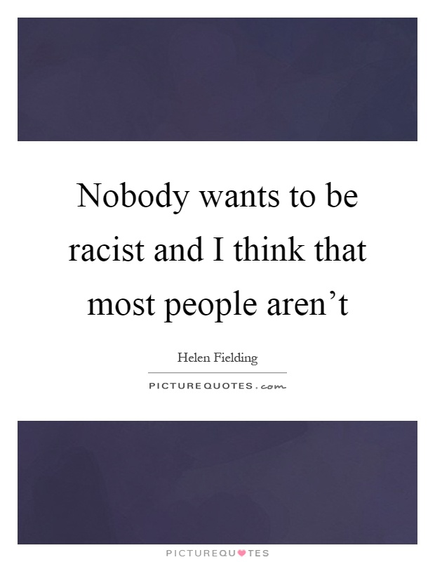Nobody wants to be racist and I think that most people aren't Picture Quote #1
