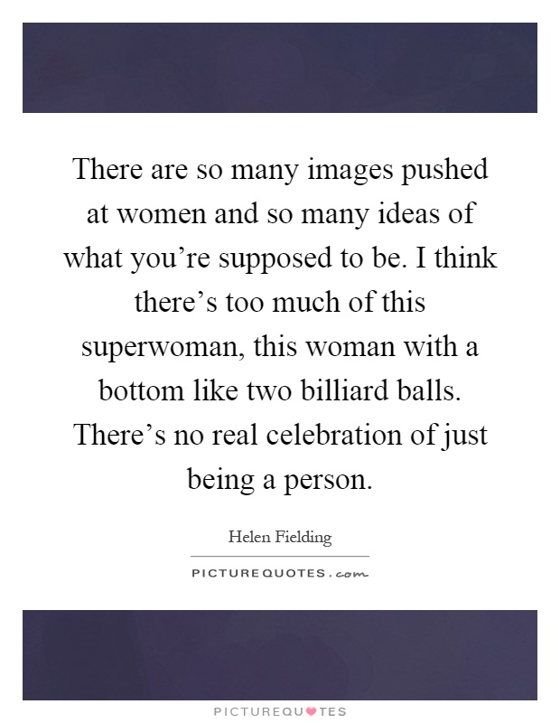 There are so many images pushed at women and so many ideas of what you're supposed to be. I think there's too much of this superwoman, this woman with a bottom like two billiard balls. There's no real celebration of just being a person Picture Quote #1