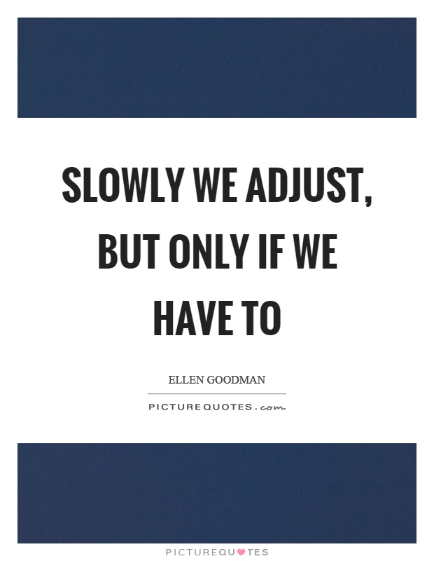 Slowly we adjust, but only if we have to Picture Quote #1