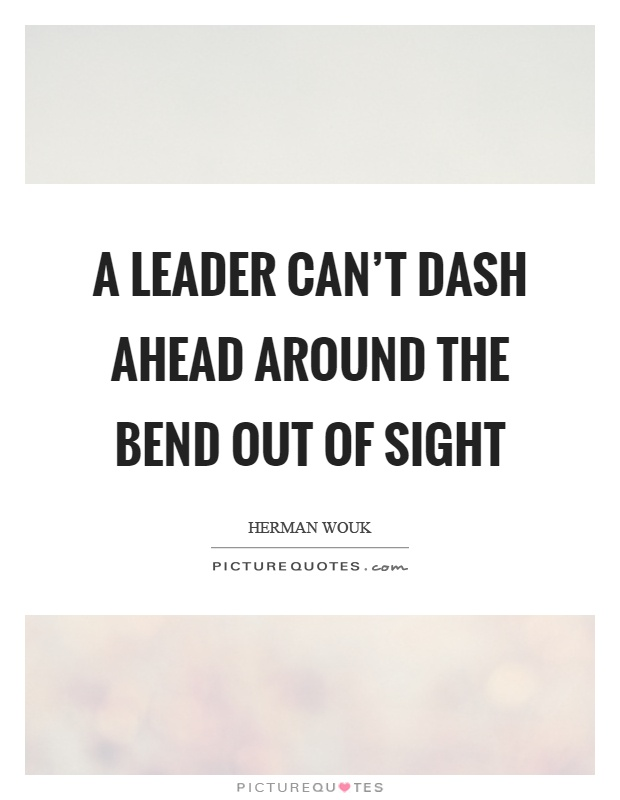 A leader can't dash ahead around the bend out of sight Picture Quote #1