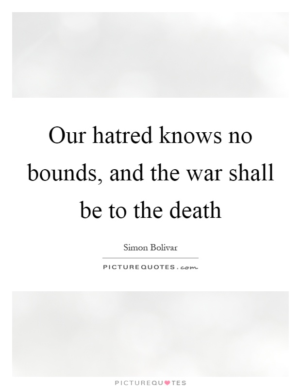 Our hatred knows no bounds, and the war shall be to the death Picture Quote #1