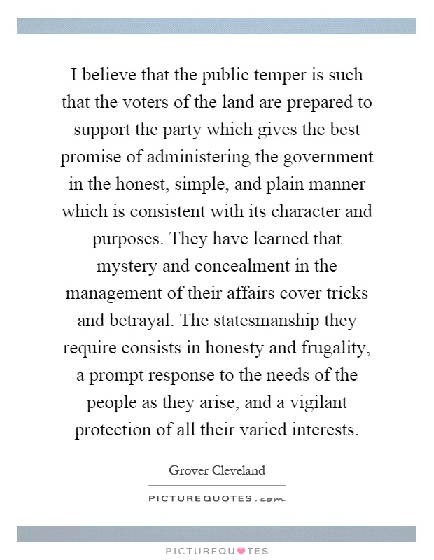 I believe that the public temper is such that the voters of the land are prepared to support the party which gives the best promise of administering the government in the honest, simple, and plain manner which is consistent with its character and purposes. They have learned that mystery and concealment in the management of their affairs cover tricks and betrayal. The statesmanship they require consists in honesty and frugality, a prompt response to the needs of the people as they arise, and a vigilant protection of all their varied interests Picture Quote #1