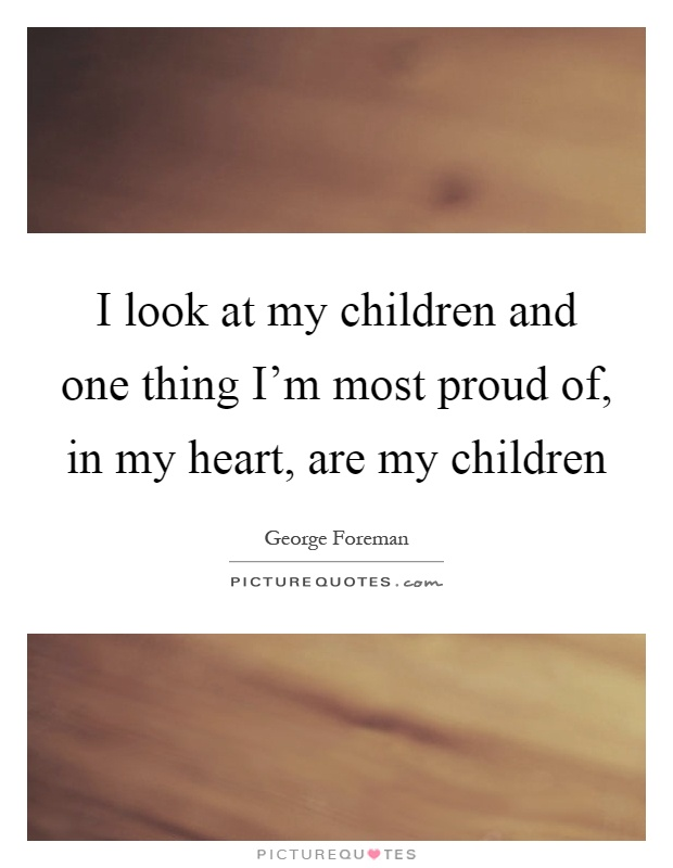 I look at my children and one thing I'm most proud of, in my heart, are my children Picture Quote #1