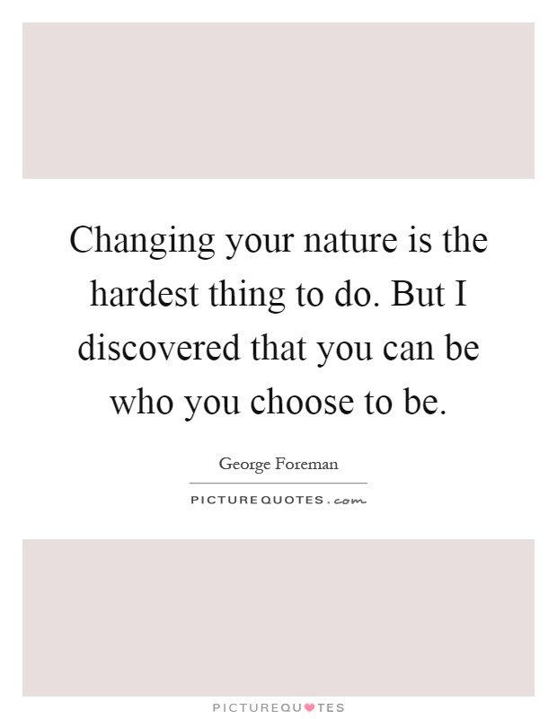 Changing your nature is the hardest thing to do. But I discovered that you can be who you choose to be Picture Quote #1