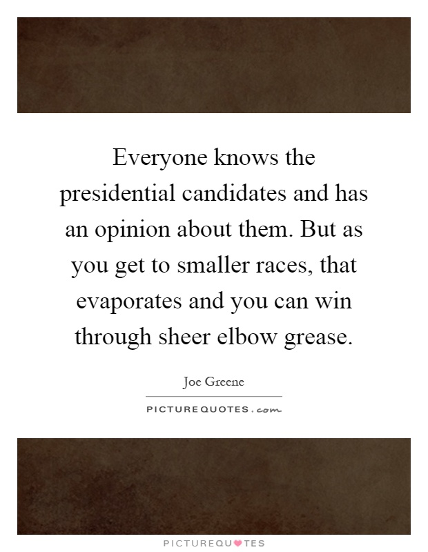 Everyone knows the presidential candidates and has an opinion about them. But as you get to smaller races, that evaporates and you can win through sheer elbow grease Picture Quote #1