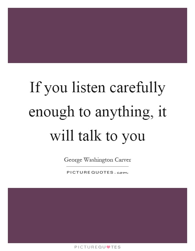 If you listen carefully enough to anything, it will talk to you Picture Quote #1